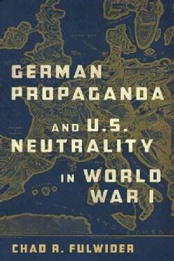 German Propaganda and U. S. Neutrality in World War I (Hardcover)