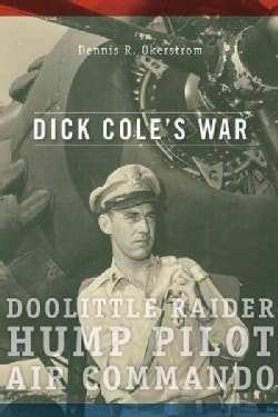Dick Cole's War: Doolittle Raider, Hump Pilot, Air Commando (Hardcover)