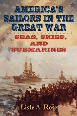 America's Sailors in the Great War: Seas, Skies, and Submarines (Hardcover)