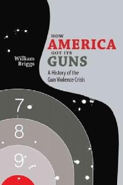 How America Got Its Guns: A History of the Gun Violence Crisis (Paperback)