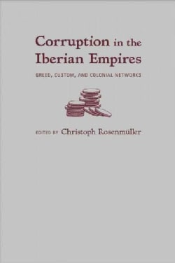 Corruption in the Iberian Empires: Greed, Custom, and Colonial Networks (Hardcover)