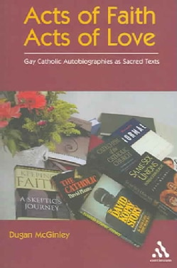 Acts of Faith, Acts of Love: Gay Catholic Autobiographies As Sacred Texts (Paperback)