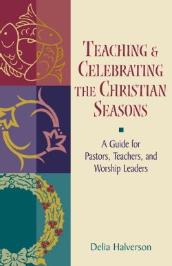 Teaching and Celebrating the Christian Seasons: A Guide for Pastors, Teachers, and Worship Leaders (Paperback)
