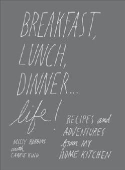 Breakfast, Lunch, Dinner--Life!: Recipes and Adventures from My Home Kitchen (Hardcover)