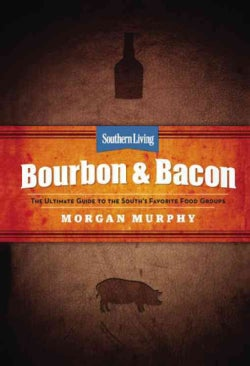 Southern Living Bourbon & Bacon: The Ultimate Guide to the South's Favorite Food Groups (Hardcover)