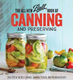 The All New Ball Book of Canning and Preserving: Over 350 of the Best Canned, Jammed, Pickled, and Preserved Recipes (Paperback)