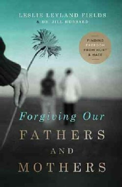 Forgiving Our Fathers and Mothers: Finding Freedom from Hurt and Hate (Paperback)