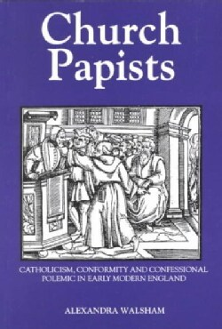 Church Papists: Catholicism, Conformity and Confessional Polemic in Early Modern England (Paperback)