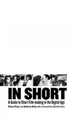 In Short: A Guide to Short Filmmaking in the Digital Age (Hardcover)