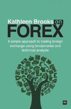 Kathleen Brooks on Forex: A Simple Approach to Trading Foreign Exchange Using Fundamental and Technical Analysis (Paperback)