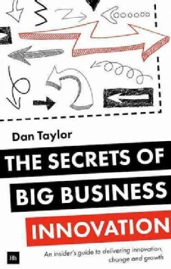 The Secrets of Big Business Innovation: An Insider's Guide to Delivering Innovation, Change and Growth (Paperback)