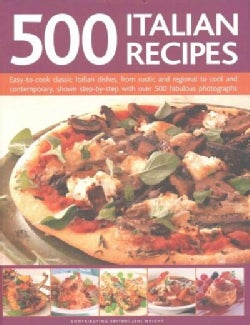 500 Italian Recipes: Easy-to-Cook Classic Italian Dishes, from Rustic and Regional to Cool and Contemporary, Show... (Hardcover)