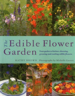 The Edible Flower Garden: From Garden to Kitchen: Choosing, Growing and Cooking Edible Flowers (Paperback)