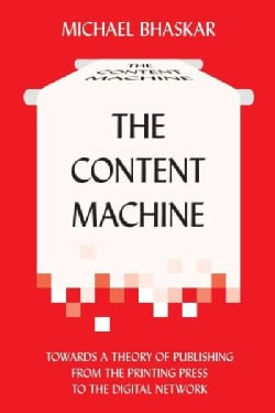 The Content Machine: Towards a Theory of Publishing from the Printing Press to the Digital Network (Paperback)
