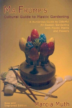 Ma Frump's Cultural Guide to Plastic Gardening: A Humorous Guide to Colorful All-season Gardening With Plastic Pl... (Paperback)
