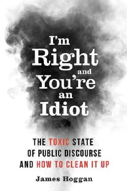 I'm Right, and You're an Idiot: The Toxic State of Public Discourse and How to Clean It Up (Paperback)
