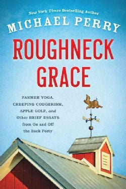 Roughneck Grace: Farmer Yoga, Creeping Codgerism, Apple Golf, and Other Brief Essays from On and Off the Back Forty (Paperback)