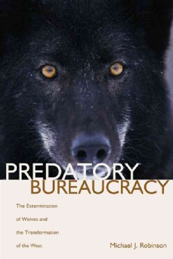 Predatory Bureaucracy: The Extermination of Wolves And the Transformation of the West (Paperback)