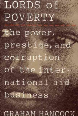 Lords of Poverty: The Power, Prestige, and Corruption of the International Aid Business (Paperback)