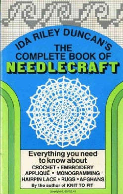 The Complete Book of Needlecraft: Everything You Need to Know About Crochet, Embroidery, Appliqut, Monogramming, ... (Paperback)