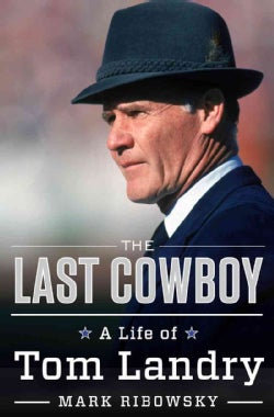 The Last Cowboy: A Life of Tom Landry (Hardcover)