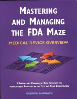 Mastering and Managing the Fda Maze: Medical Device Overview : A Training and Management Desk Reference for Manuf... (Paperback)