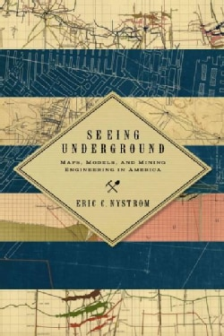 Seeing Underground: Maps, Models, and Mining Engineering in America (Paperback)