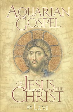 The Aquarian Gospel of Jesus the Christ: The Philosophic and Practical Basis of the Religion of the Aquarian Age ... (Paperback)