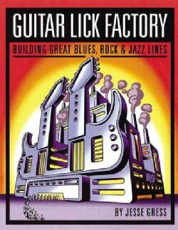 Guitar Lick Factory: Building Great Blues, Rock and Jazz Lines (Paperback)
