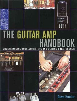 The Guitar Amp Handbook: Understanding Amplifiers And Getting Great Sounds (Paperback)