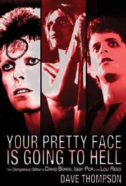 Your Pretty Face Is Going to Hell: The Dangerous Glitter of David Bowie, Iggy Pop, and Lou Reed (Paperback)