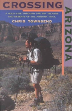 Crossing Arizona: A Solo Hike Through the Sky Islands and Deserts of the Arizona Trail (Paperback)