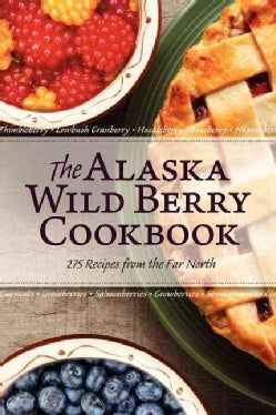 The Alaska Wild Berry Cookbook: 275 Recipes from the Far North (Paperback)
