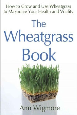 The Wheatgrass Book: How to Grow and Use Wheatgrass to Maximize Your Health and Vitality (Paperback)