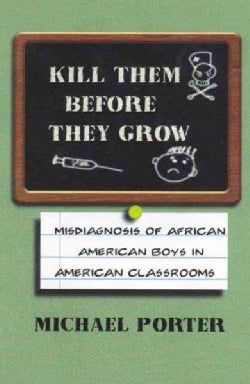 Kill Them Before They Grow: The Misdiagnosis of African American Boys in America's Classrooms (Paperback)