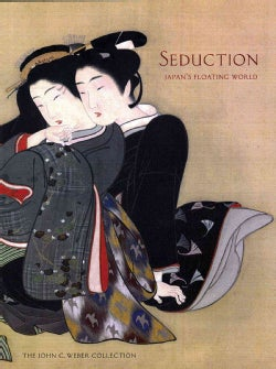 Seduction: Japan's Floating World: the John C. Weber Collection (Hardcover)