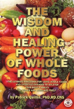 The Wisdom and Healing Power of Whole Foods: The Ultimate Handbook for Using Whole Foods and Lifestyle Changes to Bolster You...