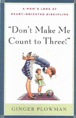 Don't Make Me Count to Three: a Mom's Look at Heart-Oriented Discipline (Paperback)
