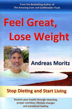 Feel Great, Lose Weight: Stop Dieting and Start Living: Restore Your Health Through Cleansing, Proper Nutrition, ... (Paperback)