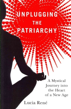 Unplugging the Patriarchy: A Mystical Journey into the Heart of a New Age (Paperback)