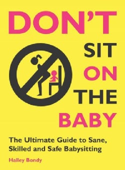 Don't Sit on the Baby!: The Ultimate Guide to Sane, Skilled, and Safe Babysitting (Paperback)