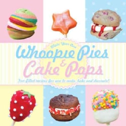 Whoopie Pies & Cake Pops: Make Your Own Fun-filled Recipes for You to Make, Bake and Decorate (Hardcover)
