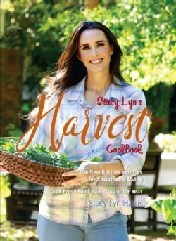 Stacy Lyn's Harvest Cookbook: The New Recipes & Tips for Sustainable Living, Cook Fresh Food Every Day of the Year (Hardcover)