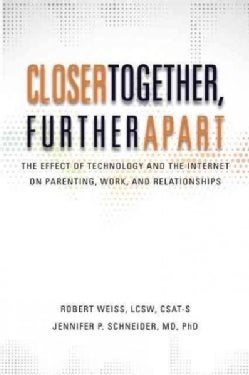 Closer Together, Further Apart: The Effect of Technology and the Internet on Parenting, Work, and Relationships (Paperback)