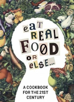 Eat Real Food or Else: A Cookbook for the 21st Century (Hardcover)
