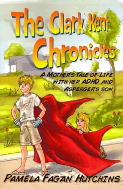The Clark Kent Chronicles: A Mother's Tale of Life With Her ADHD and Asperger's Son (Paperback)