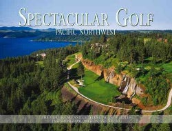 Spectacular Golf Pacific Northwest: The Most Scenic and Challenging Golf Holes in Washington, Oregon, and Idaho (Hardcover)
