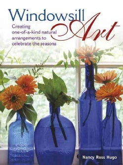 Windowsill Art: Creating One-of-a-Kind Natural Arrangements to Celebrate the Seasons (Hardcover)