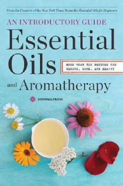 Essential Oils and Aromatherapy: An Introductory Guide, More Than 300 Recipes for Health, Home and Beauty (Paperback)
