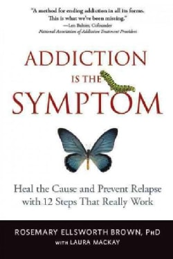 Addiction Is the Symptom: Heal the Cause and Prevent Relapse With 12 Steps That Really Work (Paperback)